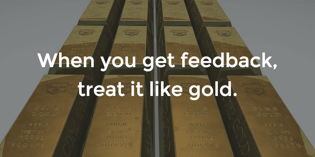 Get feedback - treat it like gold
