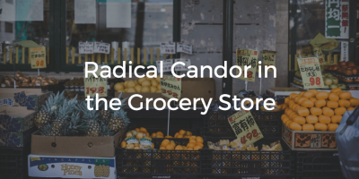 Radical Candor In The Grocery Store